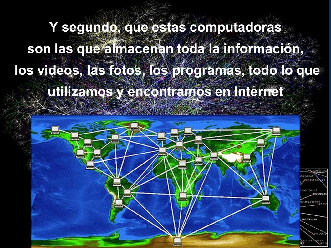 Y segundo, que estas computadoras son las que almacenan toda la información, los videos, las fotos, los programas, todo lo que utilizamos y encontramos en Internet