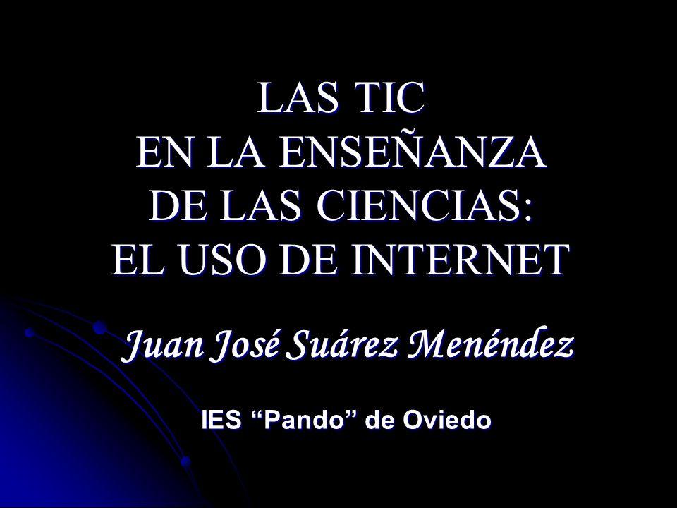 LAS TIC EN LA ENSEÑANZA DE LAS CIENCIAS: EL USO DE INTERNET Juan José Suárez Menéndez IES Pando de Oviedo