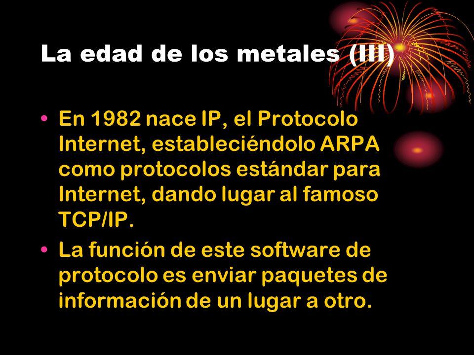 La edad de los metales (III) En 1982 nace IP, el Protocolo Internet, estableciéndolo ARPA como protocolos estándar para Internet, dando lugar al famoso TCP/IP.