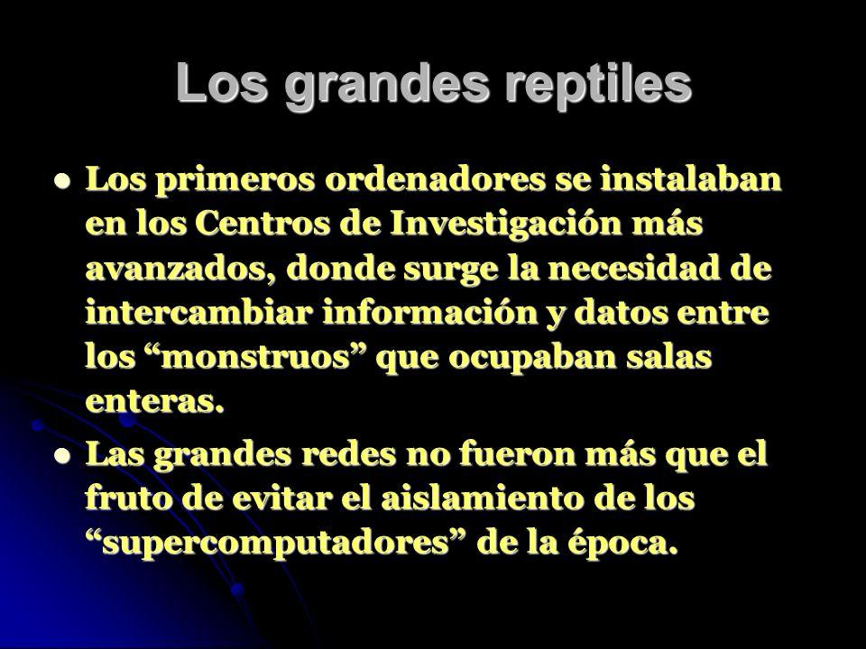 Los grandes reptiles Los primeros ordenadores se instalaban en los Centros de Investigación más avanzados, donde surge la necesidad de intercambiar información y datos entre los monstruos que ocupaban salas enteras.