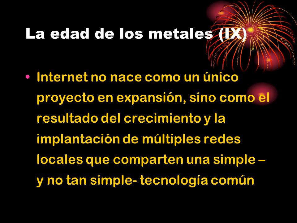 La edad de los metales (IX) Internet no nace como un único proyecto en expansión, sino como el resultado del crecimiento y la implantación de múltiples redes locales que comparten una simple – y no tan simple- tecnología común