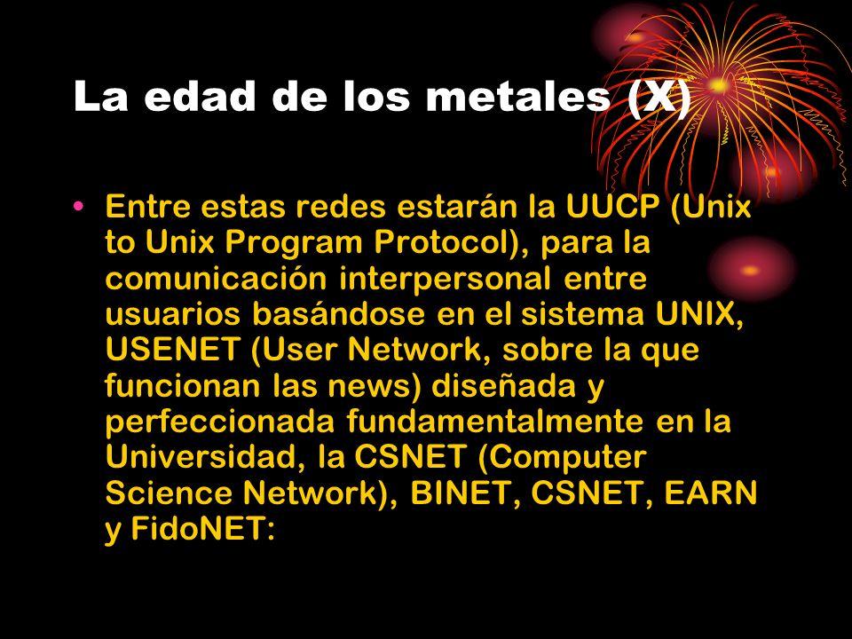 La edad de los metales (X) Entre estas redes estarán la UUCP (Unix to Unix Program Protocol), para la comunicación interpersonal entre usuarios basándose en el sistema UNIX, USENET (User Network, sobre la que funcionan las news) diseñada y perfeccionada fundamentalmente en la Universidad, la CSNET (Computer Science Network), BINET, CSNET, EARN y FidoNET: