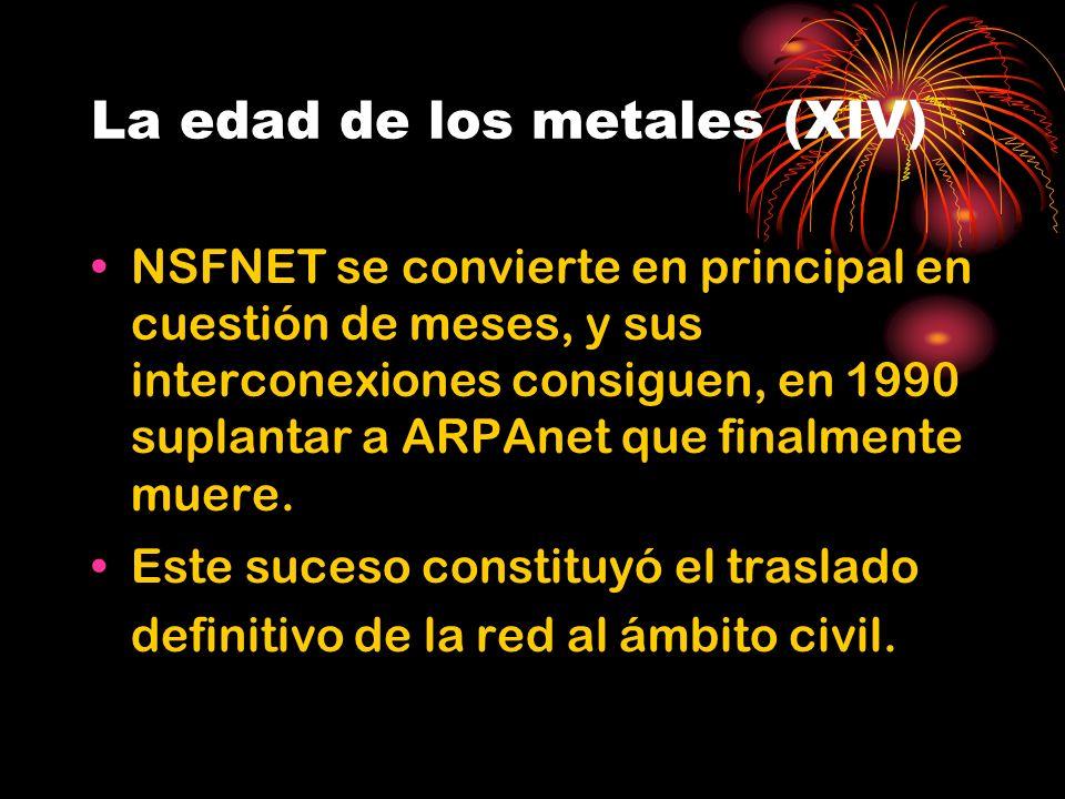 La edad de los metales (XIV) NSFNET se convierte en principal en cuestión de meses, y sus interconexiones consiguen, en 1990 suplantar a ARPAnet que finalmente muere.