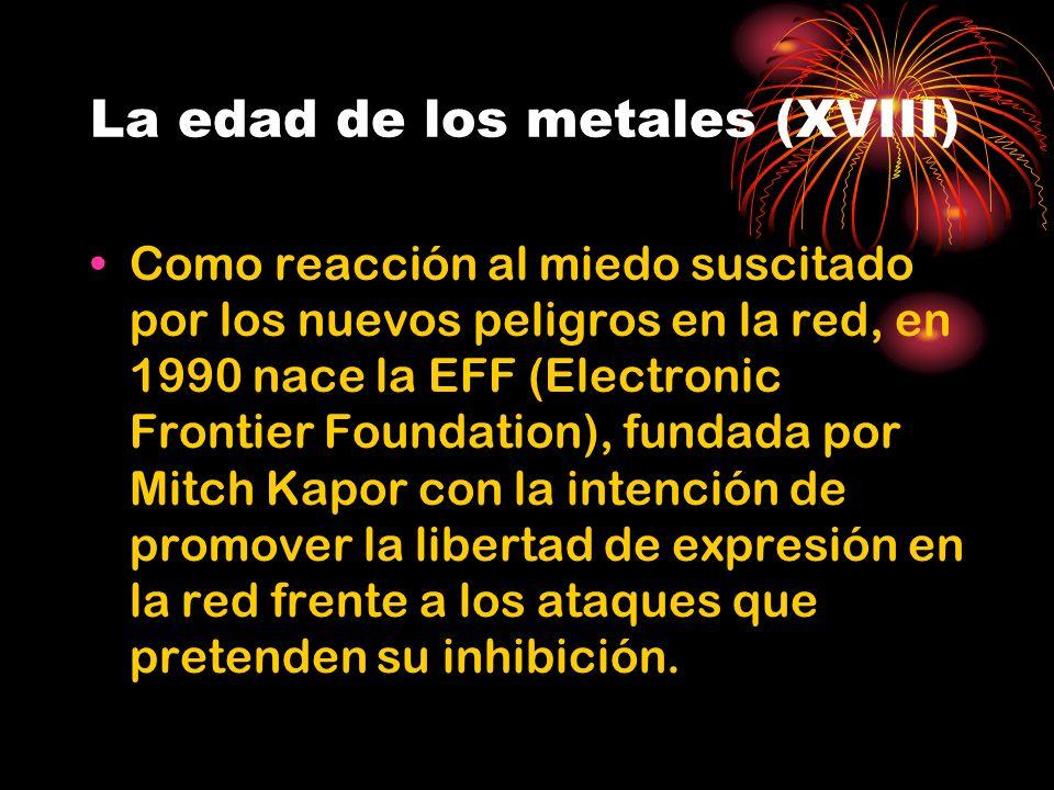 La edad de los metales (XVIII) Como reacción al miedo suscitado por los nuevos peligros en la red, en 1990 nace la EFF (Electronic Frontier Foundation), fundada por Mitch Kapor con la intención de promover la libertad de expresión en la red frente a los ataques que pretenden su inhibición.