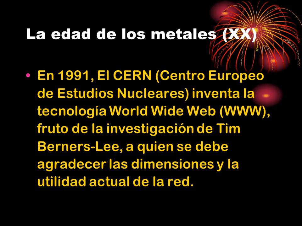 La edad de los metales (XX) En 1991, El CERN (Centro Europeo de Estudios Nucleares) inventa la tecnología World Wide Web (WWW), fruto de la investigación de Tim Berners-Lee, a quien se debe agradecer las dimensiones y la utilidad actual de la red.