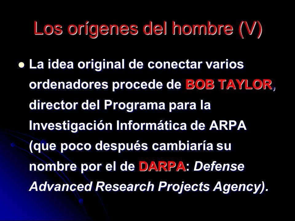 Los orígenes del hombre (V) La idea original de conectar varios ordenadores procede de BOB TAYLOR, director del Programa para la Investigación Informática de ARPA (que poco después cambiaría su nombre por el de DARPA: Defense Advanced Research Projects Agency).