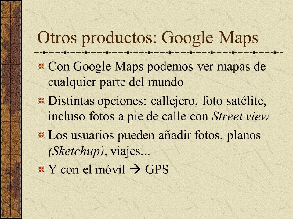 Otros productos: Google Maps Con Google Maps podemos ver mapas de cualquier parte del mundo Distintas opciones: callejero, foto satélite, incluso foto