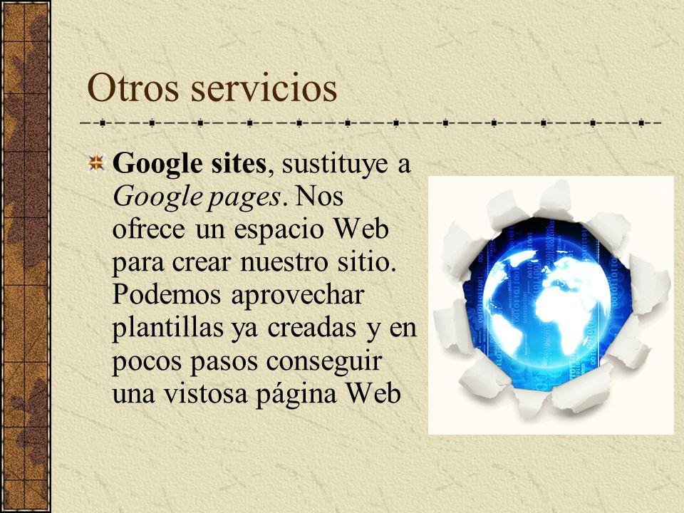 Otros servicios Google sites, sustituye a Google pages. Nos ofrece un espacio Web para crear nuestro sitio. Podemos aprovechar plantillas ya creadas y