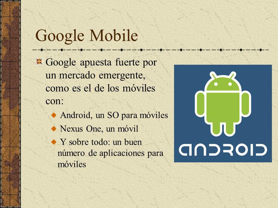 Google Mobile Google apuesta fuerte por un mercado emergente, como es el de los móviles con: Android, un SO para móviles Nexus One, un móvil Y sobre t