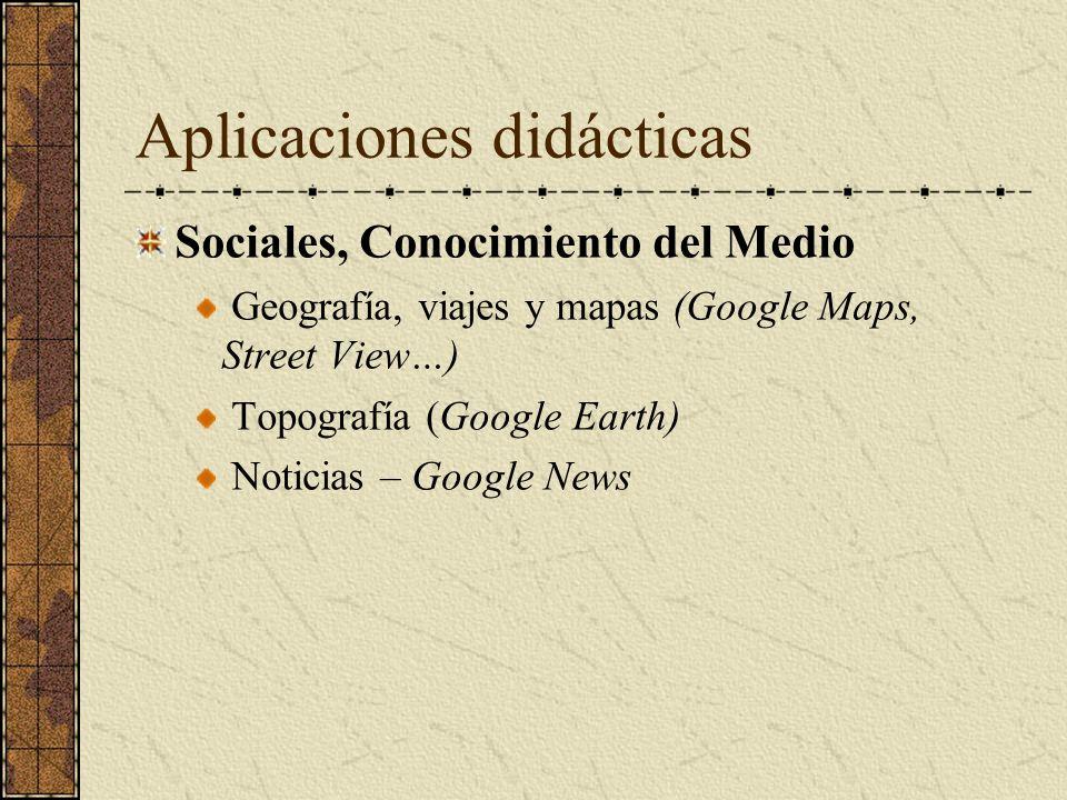 Aplicaciones didácticas Sociales, Conocimiento del Medio Geografía, viajes y mapas (Google Maps, Street View…) Topografía (Google Earth) Noticias – Go