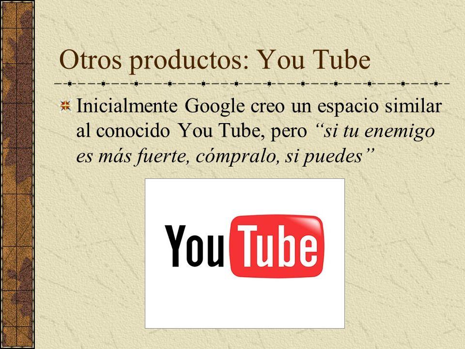 Otros productos: You Tube Inicialmente Google creo un espacio similar al conocido You Tube, pero si tu enemigo es más fuerte, cómpralo, si puedes