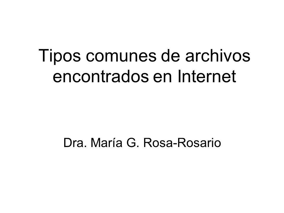 Tipos comunes de archivos encontrados en Internet Dra. María G. Rosa-Rosario