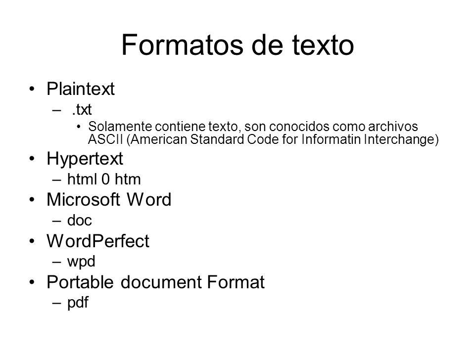 Formatos de texto Plaintext –.txt Solamente contiene texto, son conocidos como archivos ASCII (American Standard Code for Informatin Interchange) Hypertext –html 0 htm Microsoft Word –doc WordPerfect –wpd Portable document Format –pdf