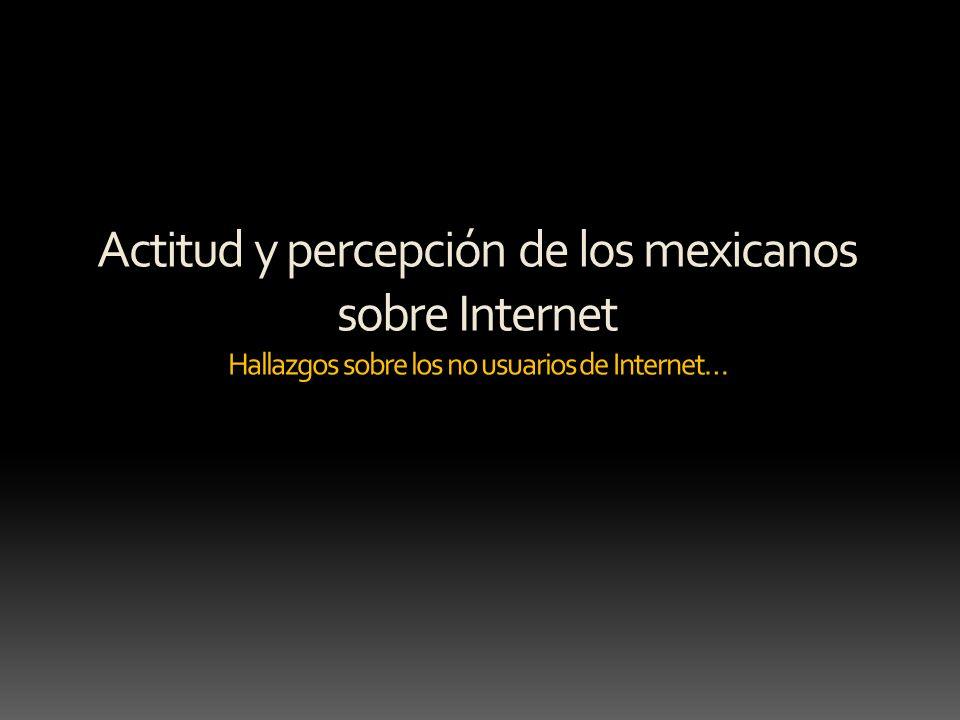 Actitud y percepción de los mexicanos sobre Internet Hallazgos sobre los no usuarios de Internet…