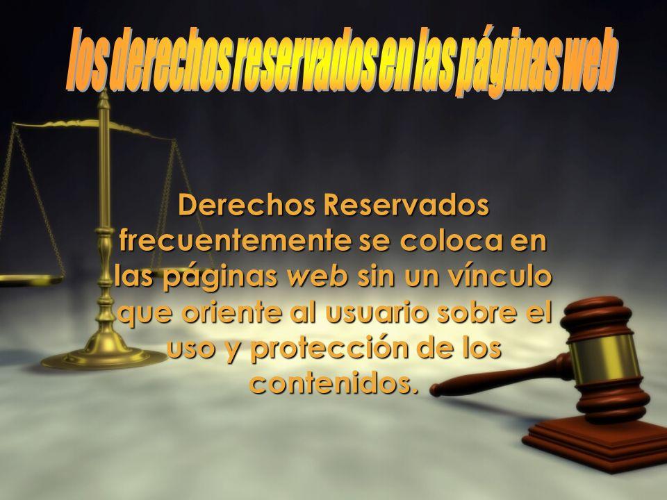 Derechos Reservados frecuentemente se coloca en las páginas web sin un vínculo que oriente al usuario sobre el uso y protección de los contenidos.