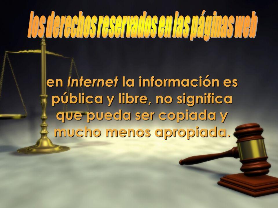 en Internet la información es pública y libre, no significa que pueda ser copiada y mucho menos apropiada.