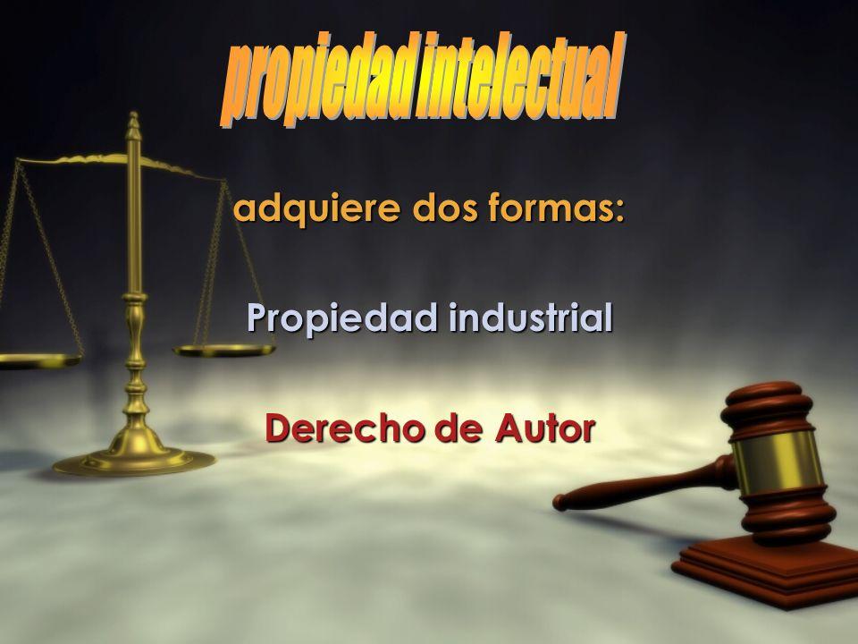 adquiere dos formas: Propiedad industrial Derecho de Autor adquiere dos formas: Propiedad industrial Derecho de Autor