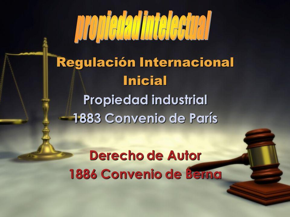 Regulación Internacional Inicial Propiedad industrial 1883 Convenio de París Derecho de Autor 1886 Convenio de Berna Regulación Internacional Inicial
