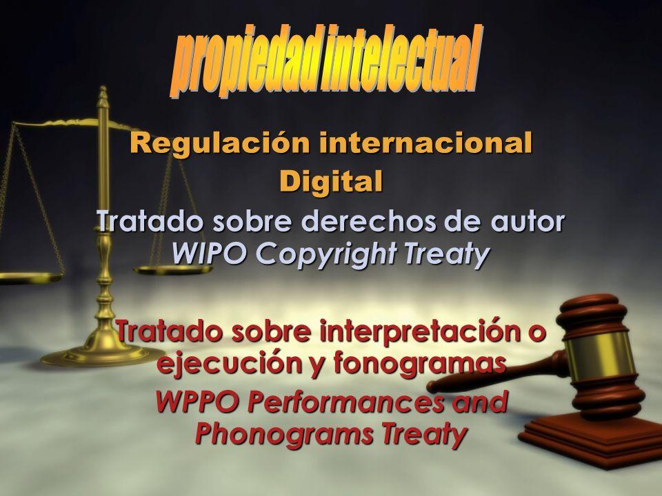 Regulación internacional Digital Tratado sobre derechos de autor WIPO Copyright Treaty Tratado sobre interpretación o ejecución y fonogramas WPPO Performances and Phonograms Treaty Regulación internacional Digital Tratado sobre derechos de autor WIPO Copyright Treaty Tratado sobre interpretación o ejecución y fonogramas WPPO Performances and Phonograms Treaty