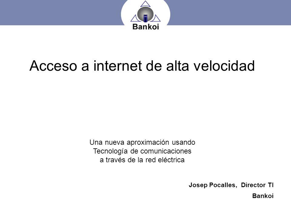 Josep Pocalles, Director TI Bankoi Acceso a internet de alta velocidad Una nueva aproximación usando Tecnología de comunicaciones a través de la red e