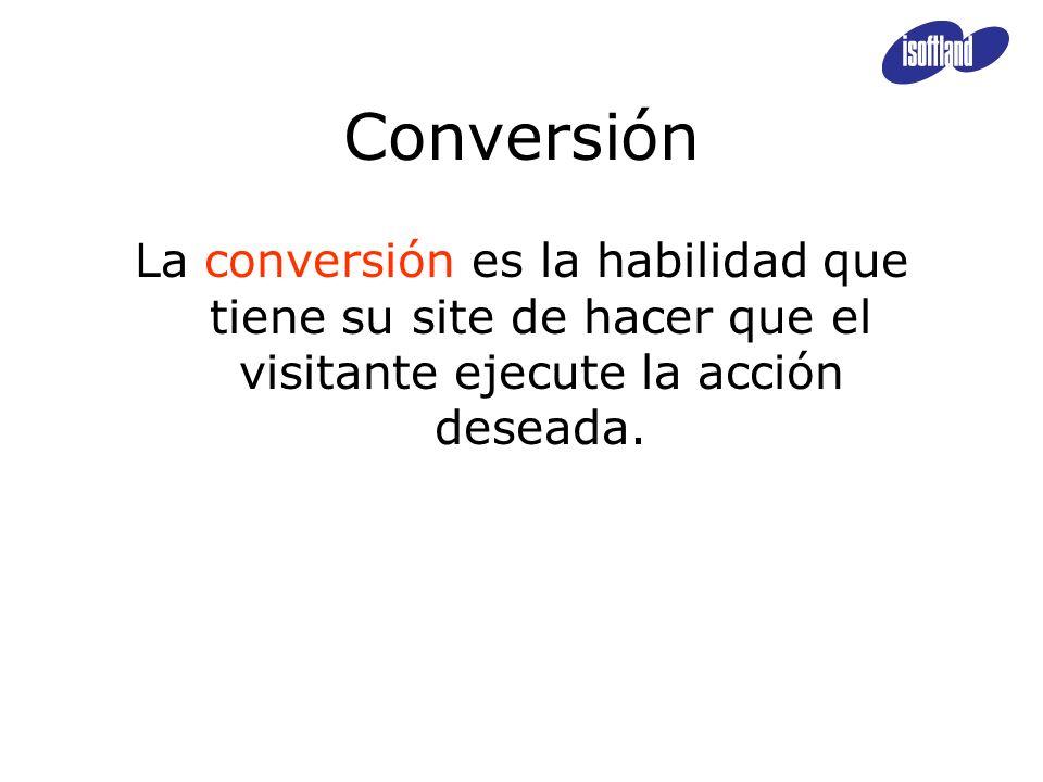 Conversión La conversión es la habilidad que tiene su site de hacer que el visitante ejecute la acción deseada.