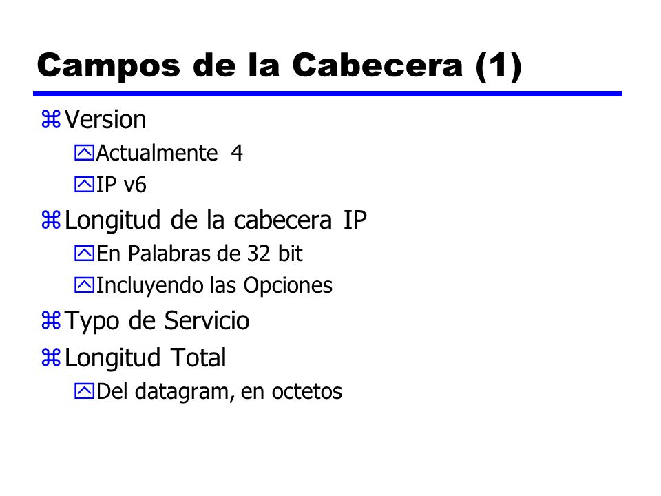 Campos de la Cabecera (1) zVersion yActualmente 4 yIP v6 zLongitud de la cabecera IP yEn Palabras de 32 bit yIncluyendo las Opciones zTypo de Servicio