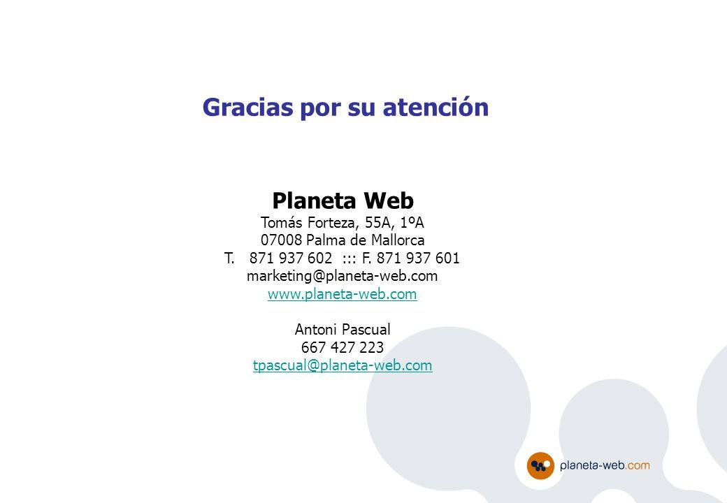 Gracias por su atención Planeta Web Tomás Forteza, 55A, 1ºA 07008 Palma de Mallorca T. 871 937 602 ::: F. 871 937 601 marketing@planeta-web.com www.pl
