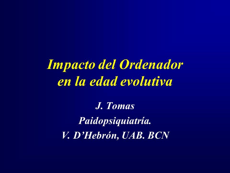 Impacto del Ordenador en la edad evolutiva J. Tomas Paidopsiquiatría. V. DHebrón, UAB. BCN