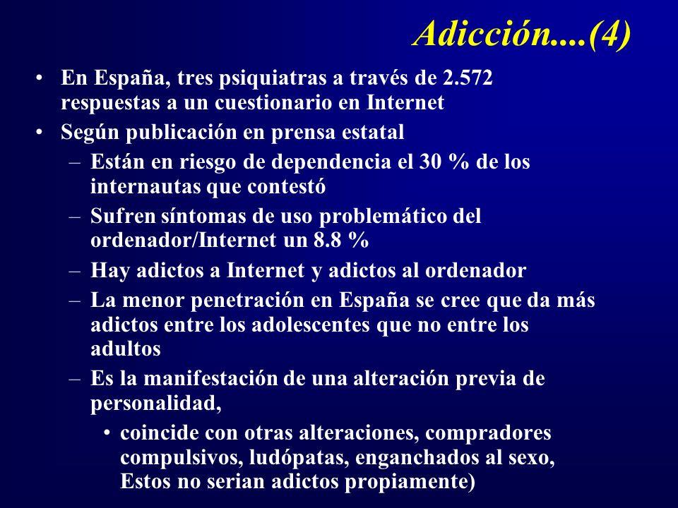 Adicción....(4) En España, tres psiquiatras a través de 2.572 respuestas a un cuestionario en Internet Según publicación en prensa estatal –Están en riesgo de dependencia el 30 % de los internautas que contestó –Sufren síntomas de uso problemático del ordenador/Internet un 8.8 % –Hay adictos a Internet y adictos al ordenador –La menor penetración en España se cree que da más adictos entre los adolescentes que no entre los adultos –Es la manifestación de una alteración previa de personalidad, coincide con otras alteraciones, compradores compulsivos, ludópatas, enganchados al sexo, Estos no serian adictos propiamente)