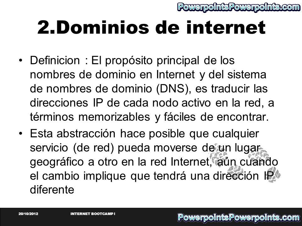 20/10/2012INTERNET BOOTCAMP I 2.Dominios de internet Definicion : El propósito principal de los nombres de dominio en Internet y del sistema de nombre