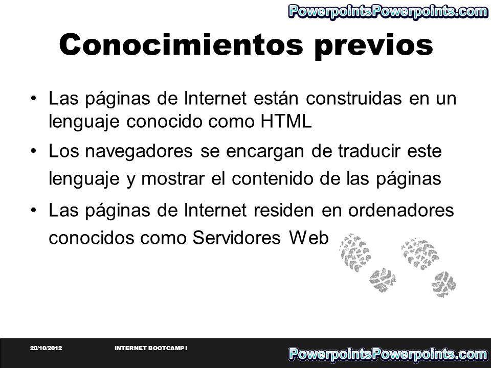 20/10/2012INTERNET BOOTCAMP I Conocimientos previos Las páginas de Internet están construidas en un lenguaje conocido como HTML Los navegadores se enc