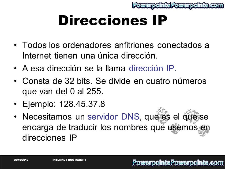 20/10/2012INTERNET BOOTCAMP I Direcciones IP Todos los ordenadores anfitriones conectados a Internet tienen una única dirección. A esa dirección se la