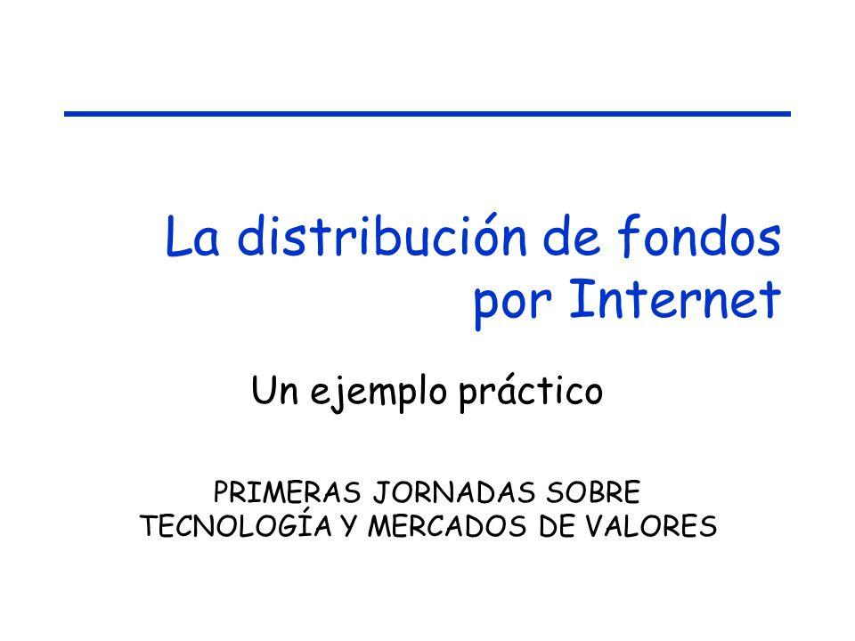 La distribución de fondos por Internet Un ejemplo práctico PRIMERAS JORNADAS SOBRE TECNOLOGÍA Y MERCADOS DE VALORES