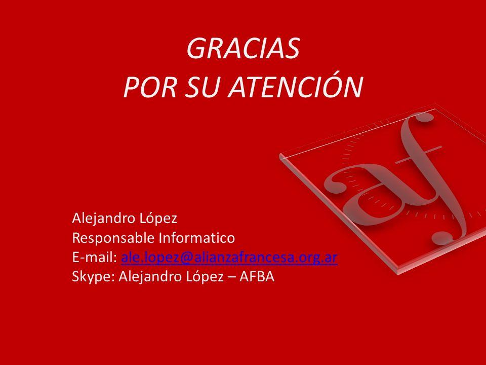 GRACIAS POR SU ATENCIÓN Alejandro López Responsable Informatico E-mail: ale.lopez@alianzafrancesa.org.ar Skype: Alejandro López – AFBA