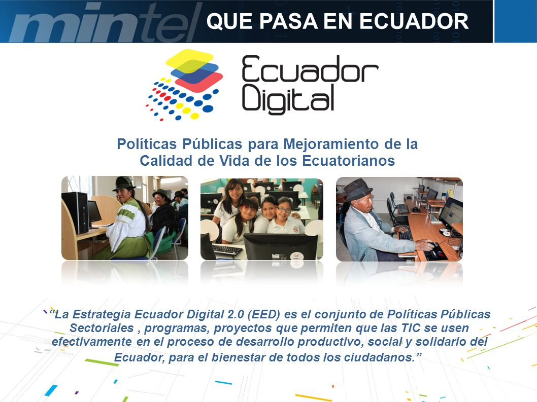 QUE PASA EN ECUADOR La Estrategia Ecuador Digital 2.0 (EED) es el conjunto de Políticas Públicas Sectoriales, programas, proyectos que permiten que la