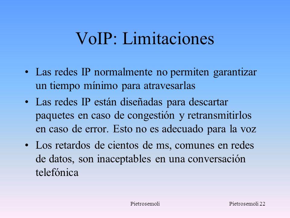 PietrosemoliPietrosemoli 22 VoIP: Limitaciones Las redes IP normalmente no permiten garantizar un tiempo mínimo para atravesarlas Las redes IP están d