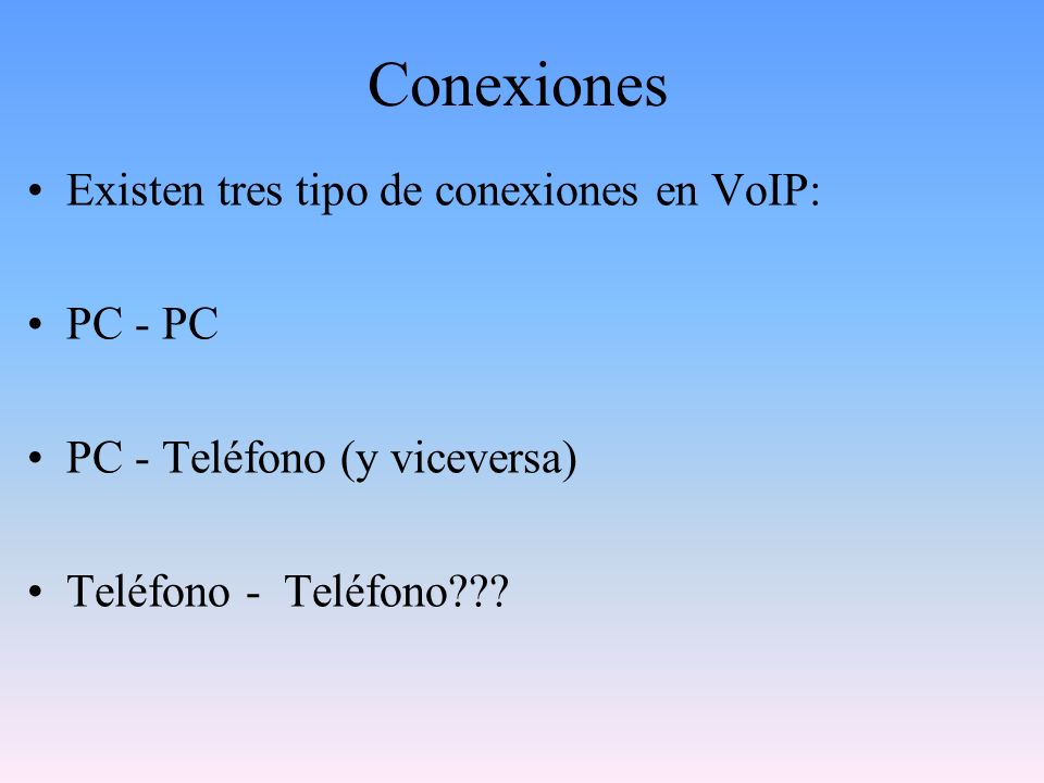 Conexiones Existen tres tipo de conexiones en VoIP: PC - PC PC - Teléfono (y viceversa) Teléfono - Teléfono???