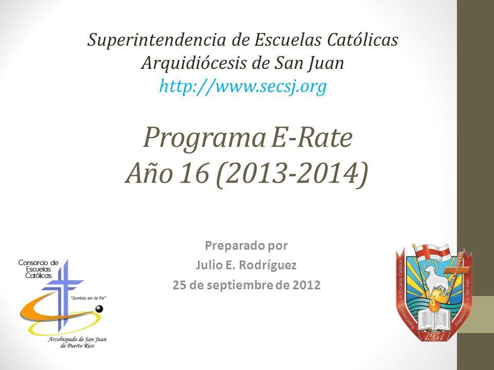 Programa E-Rate Año 16 (2013-2014) Preparado por Julio E. Rodríguez 25 de septiembre de 2012 Superintendencia de Escuelas Católicas Arquidiócesis de S
