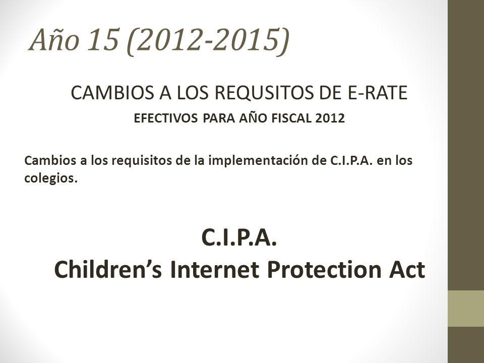 Año 15 (2012-2015) CAMBIOS A LOS REQUSITOS DE E-RATE EFECTIVOS PARA AÑO FISCAL 2012 Cambios a los requisitos de la implementación de C.I.P.A. en los c
