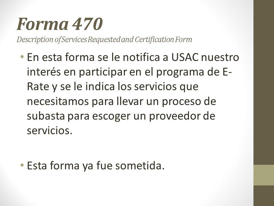 Forma 470 Description of Services Requested and Certification Form En esta forma se le notifica a USAC nuestro interés en participar en el programa de