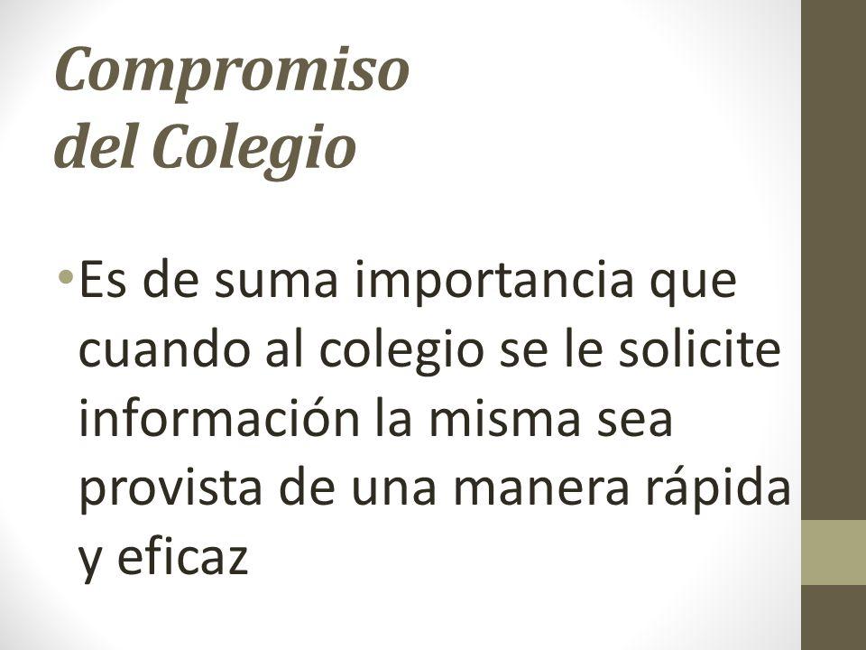 Compromiso del Colegio Es de suma importancia que cuando al colegio se le solicite información la misma sea provista de una manera rápida y eficaz