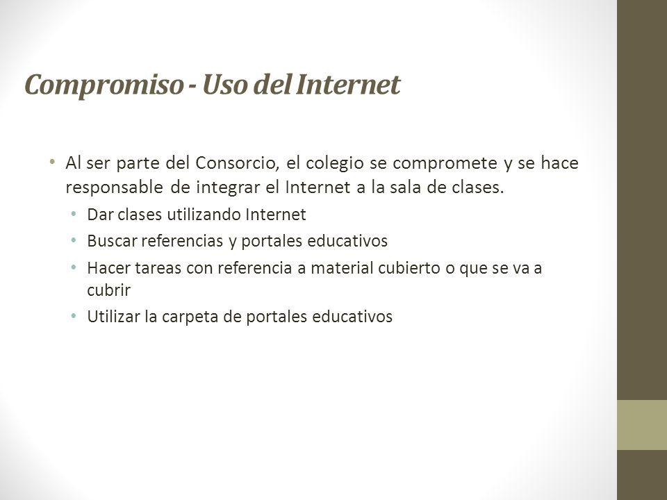 Compromiso - Uso del Internet Al ser parte del Consorcio, el colegio se compromete y se hace responsable de integrar el Internet a la sala de clases.