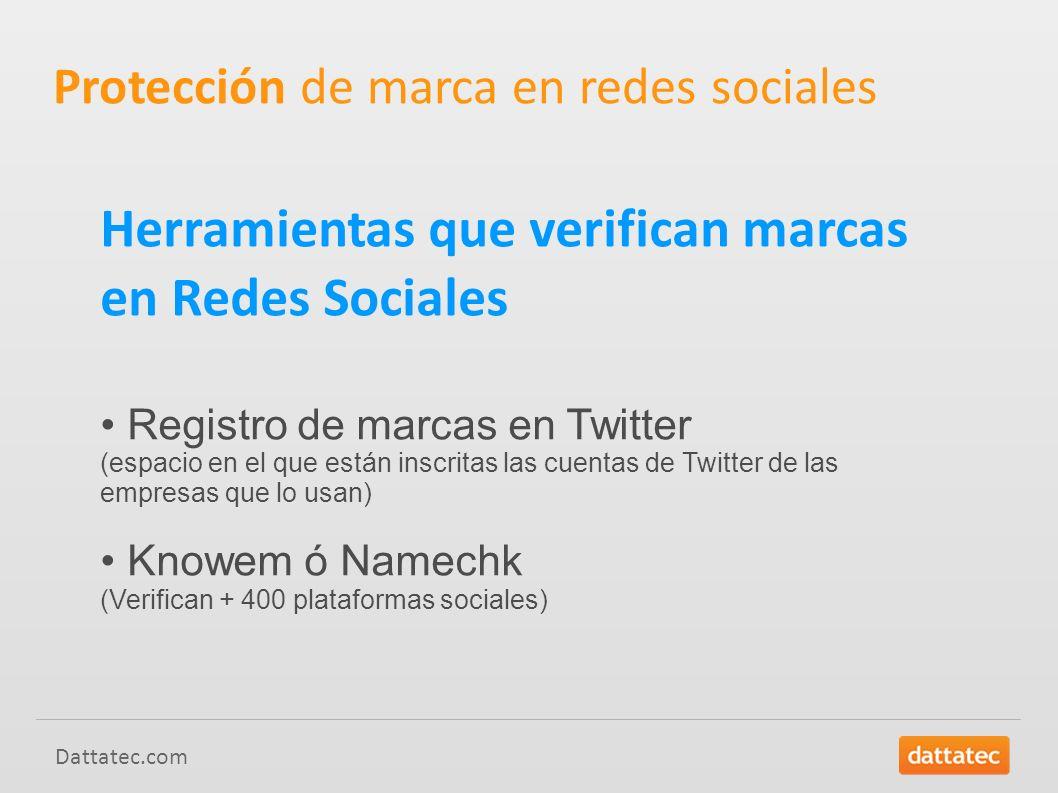 Dattatec.com Herramientas que verifican marcas en Redes Sociales Registro de marcas en Twitter (espacio en el que están inscritas las cuentas de Twitter de las empresas que lo usan) Knowem ó Namechk (Verifican + 400 plataformas sociales) Protección de marca en redes sociales