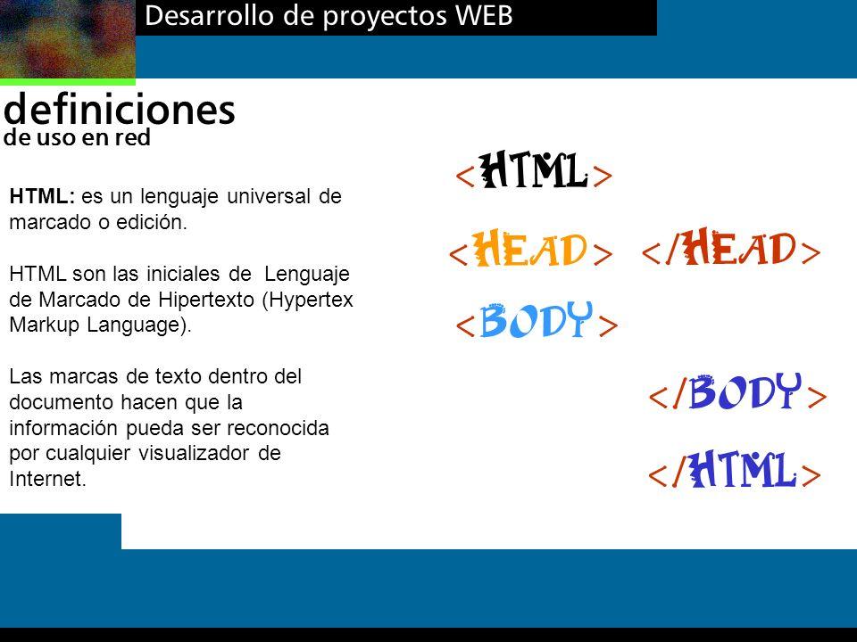 Desarrollo de proyectos WEB definiciones de uso en red HTML: es un lenguaje universal de marcado o edición. HTML son las iniciales de Lenguaje de Marc