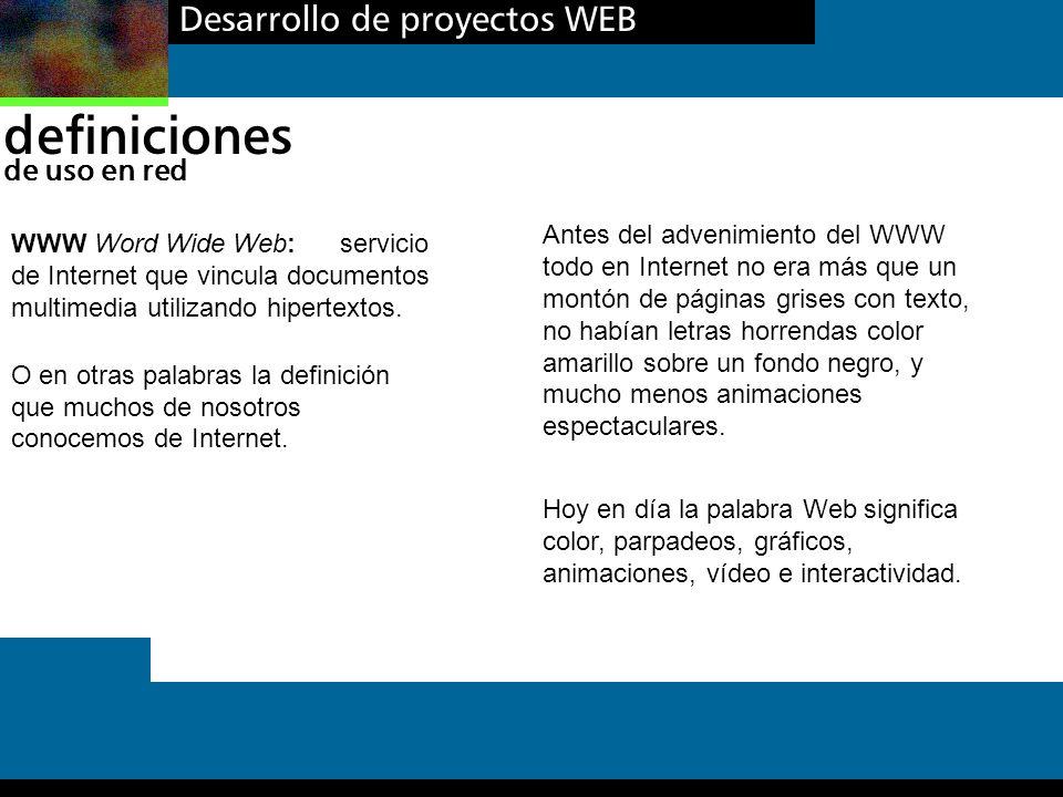 Desarrollo de proyectos WEB definiciones de uso en red WWW Word Wide Web: servicio de Internet que vincula documentos multimedia utilizando hipertexto