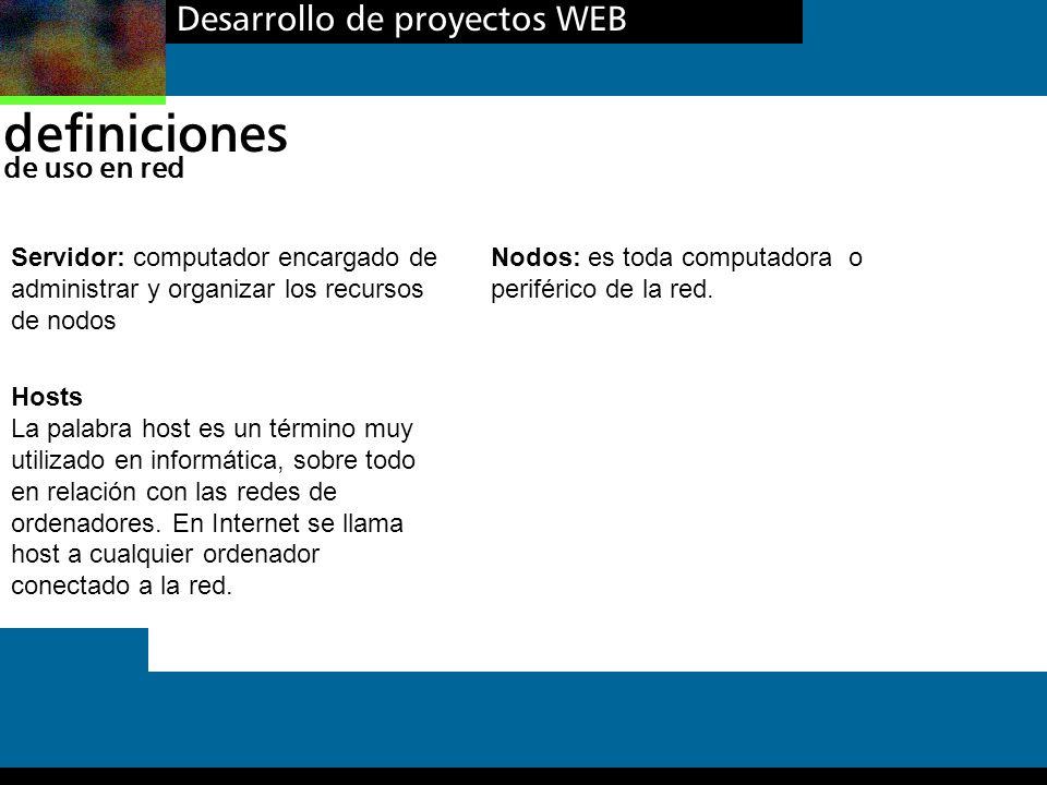 Desarrollo de proyectos WEB definiciones de uso en red Hosts La palabra host es un término muy utilizado en informática, sobre todo en relación con la