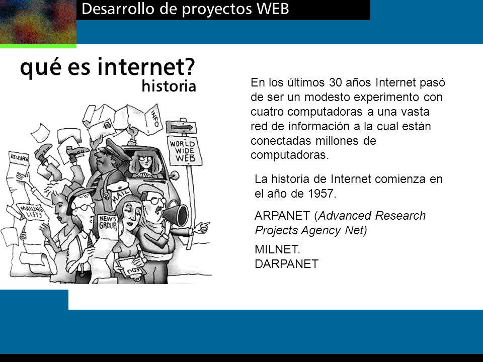 Desarrollo de proyectos WEB qué es internet? historia En los últimos 30 años Internet pasó de ser un modesto experimento con cuatro computadoras a una
