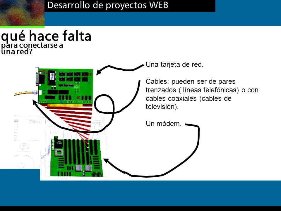 Desarrollo de proyectos WEB qué hace falta para conectarse a una red? Una tarjeta de red. Cables: pueden ser de pares trenzados ( líneas telefónicas)