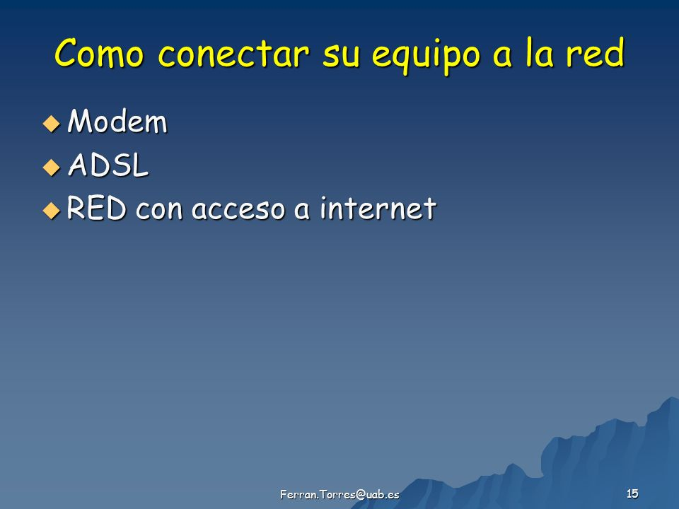 Ferran.Torres@uab.es 15 Como conectar su equipo a la red Modem Modem ADSL ADSL RED con acceso a internet RED con acceso a internet