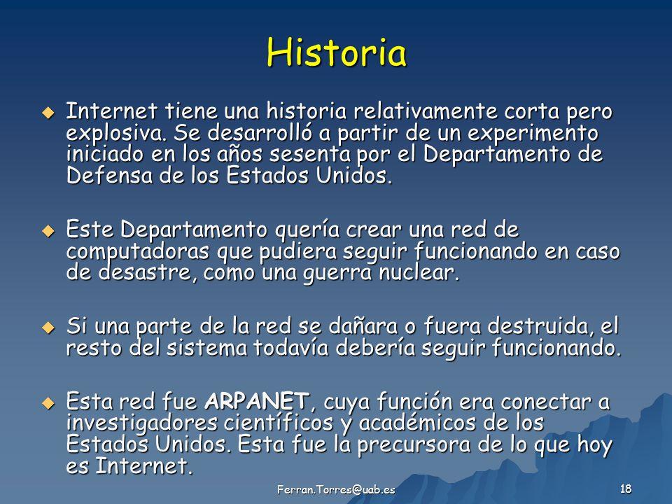 Ferran.Torres@uab.es 18 Historia Internet tiene una historia relativamente corta pero explosiva. Se desarrolló a partir de un experimento iniciado en